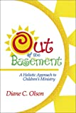 Out of the Basement : A Holistic Approach to Children's Ministry, Olson, Diane C., 0881773514