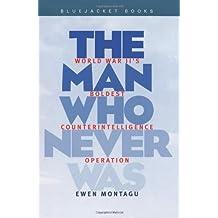 Man Who Never Was: World War II's Boldest Counterintelligence Operation