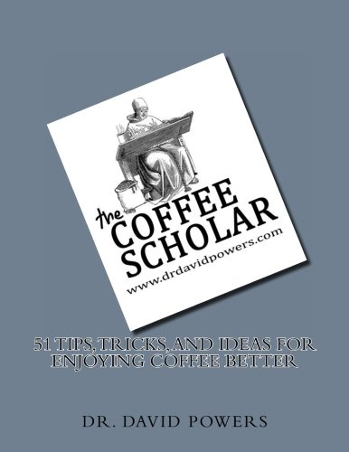 51 Tips, Tricks, and Ideas for Enjoying Coffee Better (The Coffee Scholar) (Volume 2)