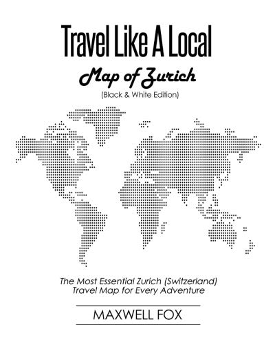Travel Like a Local - Map of Zurich (Black and White Edition): The Most Essential Zurich (Switzerland) Travel Map for Every Adventure