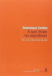 A quoi rêvent les algorithmes : Nos vies à l'heure des big data par Cardon