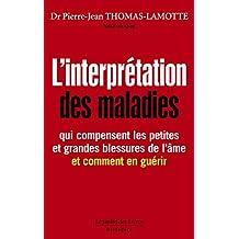 L'interprétation des maladies: qui compensent les petites et grandes blessures de l'âme et comment en guérir (French Edition)