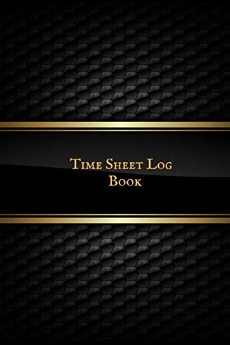 Time Sheet Log Book: Timesheet Keeper, Work Hours Organizer, A perfect Notebook Diary to Record and Monitor Working Hours (Employment Log Journal) 6inches by 9inches
