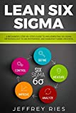 Lean Six Sigma: A Beginner's Step-By-Step Guide To Implementing Six Sigma Methodology to an Enterprise and Manufacturing Process (Lean Guides for Scrum, Kanban, Sprint, DSDM XP & Crystal)