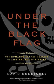 Under the Black Flag: The Romance and the Reality of Life Among the Pirates by [Cordingly, David]