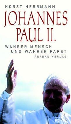 Johannes Paul II. Wahrer Mensch und wahrer Papst.