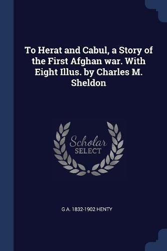 To Herat and Cabul, a Story of the First Afghan war. With Eight Illus. by Charles M. Sheldon