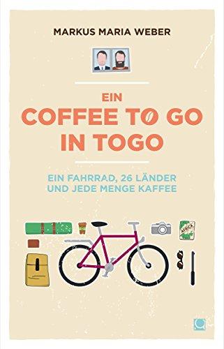 Ein Coffee to go in Togo: Ein Fahrrad, 26 Länder und jede Menge Kaffee (German Edition)