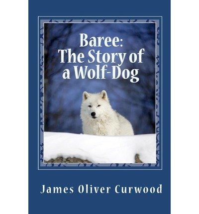 Read Online [ [ [ Baree: The Story of a Wolf-Dog [ BAREE: THE STORY OF A WOLF-DOG ] By Curwood, James Oliver ( Author )Dec-05-2009 Paperback pdf epub