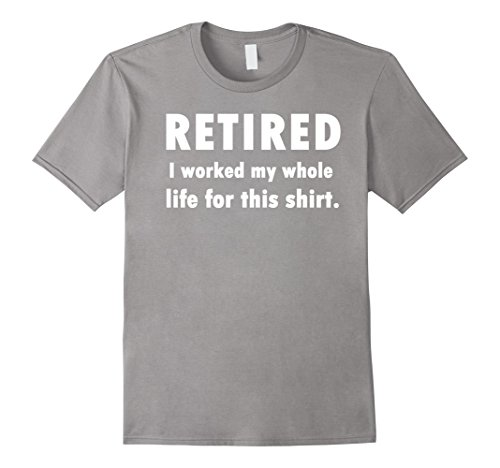 Mens Retired I Worked My Whole Life For This Shirt Large Slate