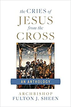 The Cries of Jesus From the Cross: A Fulton Sheen Anthology by [Sheen , Fulton J. ]