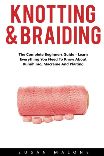Knotting & Braiding: The Complete Beginners Guide - Learn Everything You Need To Know About Kumihimo, Macrame And Plaiting! (Kumihimo, Macrame, Knotting For Beginners)