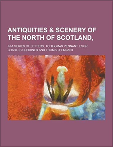 Antiquities & Scenery of the North of Scotland; In a Series of Letters, to Thomas Pennant, Esqr