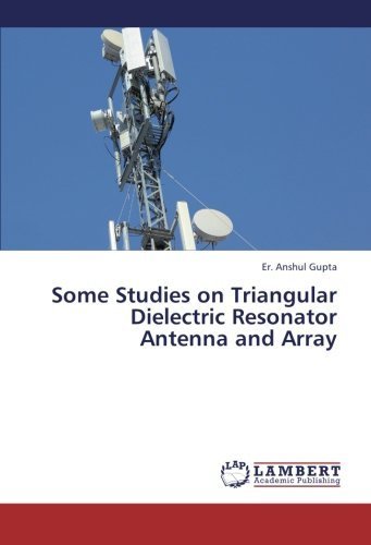 Some Studies on Triangular Dielectric Resonator Antenna and Array by Er. Anshul Gupta (2012-12-21)