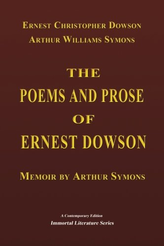 The Poems and Prose of Ernest Dowson - Memoir by Arthur Symons (Immortal Literature Series) (The Poems And Prose Of Ernest Dowson)