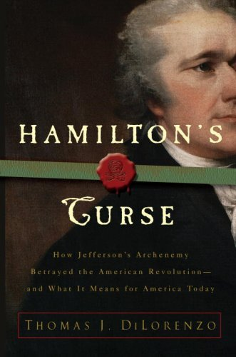 Hamilton's Curse: How Jefferson's Arch Enemy Betrayed the American Revolution--and What It Means for Americans Today cover