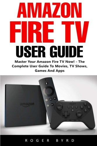 amazon-fire-tv-user-guide-master-your-amazon-fire-tv-now-the-complete-user-guide-to-movies-tv-shows-