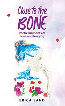 Close to the Bone: Poetic Moments of Love and Longing by [Sand, Erica]