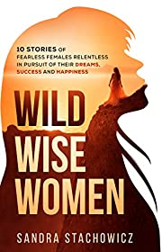 Wild Wise Women: 10 Stories of Fearless Females Relentless in Pursuit of Their Dreams, Success and Happiness (Never Give Up Stories)