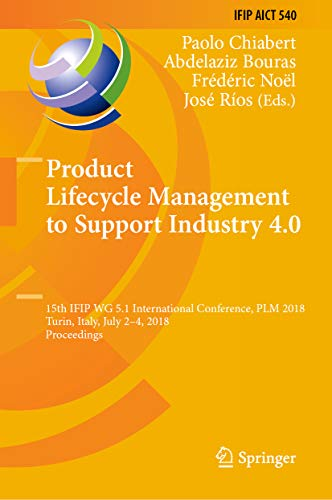 Product Lifecycle Management to Support Industry 4.0: 15th IFIP WG 5.1 International Conference, PLM 2018, Turin, Italy, July 2-4, 2018, Proceedings (IFIP ... and Communication Technology Book 540)