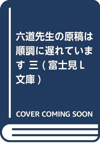 六道先生の原稿は順調に遅れています 三 (富士見L文庫)