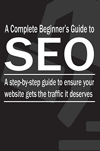 A Complete Beginner's Guide to SEO: A step-by-step guide to ensure your website gets the traffic it deserves (SEO Step-by-Step Book 1) (Best Local Seo Agency)