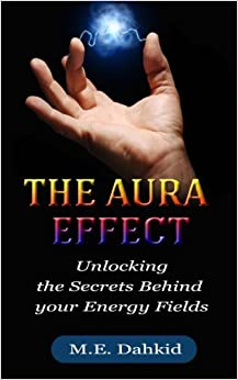 The Aura Effect: Unlocking the Secrets behind Your Energy Fields
