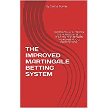 THE IMPROVED MARTINGALE BETTING SYSTEM: SUBSTANTIALLY INCREASES THE NUMBER OF BETS THAT CAN BE PLACED ON THE HIGHER PAYOUT PROPOSITIONS!