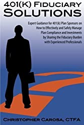 401(k) Fiduciary Solutions: Expert Guidance for 401(k) Plan Sponsors on how to Effectively and Safely Manage Plan Compliance and Investments by ... Burden with Experienced Professionals by Carosa, Christopher (2012) Paperback