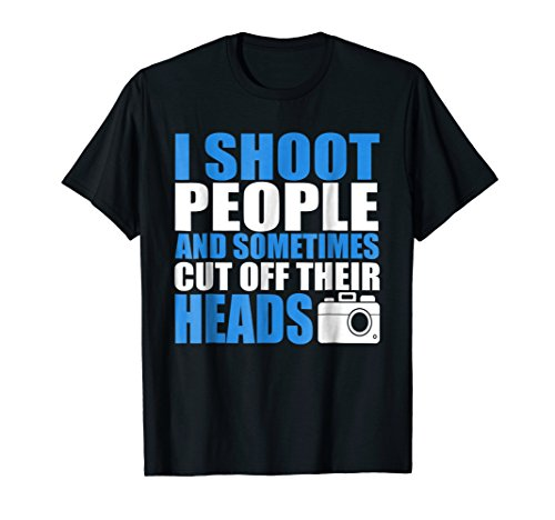 - I Shoot People And Sometimes I Cut Off Their Heads T-Shirt