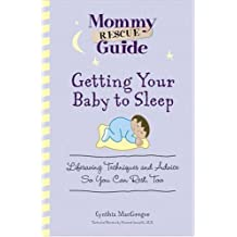Getting Your Baby To Sleep: Lifesaving Techniques and Advice So You Can Rest, Too