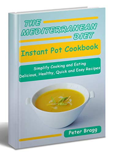 THE MEDITERRANEAN DIET Instant Pot Cookbook: Simplify Cooking and Eating: Delicious, Healthy, Quick and Easy Recipes by Peter Bragg