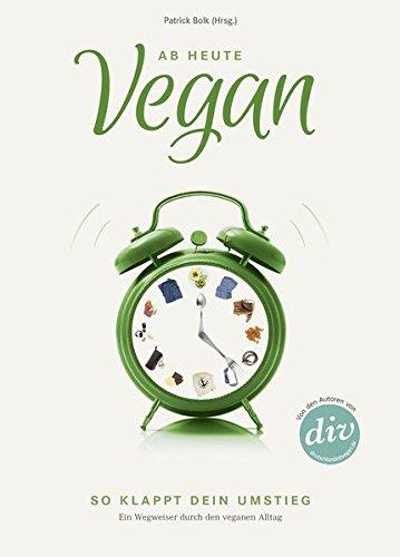 Ab heute vegan: So klappt dein Umstieg. Ein Wegweiser durch den veganen Alltag (Edition Kochen ohne Knochen)