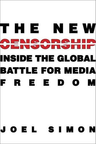 The New Censorship  Inside The Global Battle For Media Freedom  Columbia Journalism Review Books