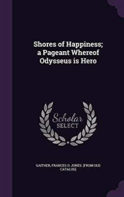Shores of Happiness; A Pageant Whereof Odysseus Is Hero