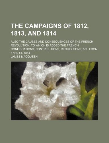 The campaigns of 1812, 1813, and 1814; also the causes and consequences of the French Revolution, to which is added the French confiscations, contributions, requisitions, &c., from 1793, til 1814
