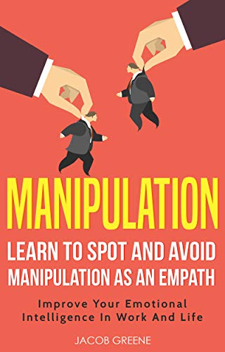 Manipulation : Learn To Spot And Avoid Manipulation As An Empath | Improve Your Emotional Intelligence In Work And Life by [Greene, Jacob]