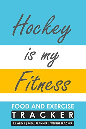 Food and Exercise Tracker 12 Weeks Meal Planner Weight Tracker, Hockey is my Fitness: Blank Fill in Fitness and Eating Habits Journal for a Hockey Player