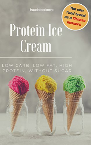 Protein Ice Cream: The fitness dessert: LOW CARB, LOW FAT, HIGH PROTEIN, WITHOUT SUGAR