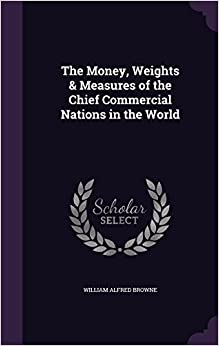 Book The Money, Weights and Measures of the Chief Commercial Nations in the World
