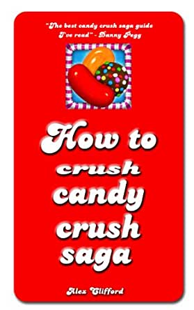 Crush candy crush saga a guide to getting yourself to the next level