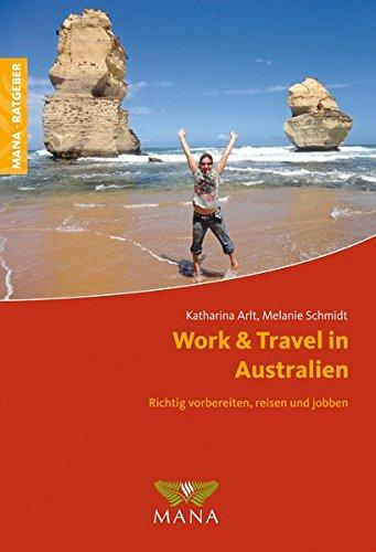 Work & Travel in Australien: Richtig vorbereiten, reisen und jobben Taschenbuch – 1. März 2017 Katharina Arlt Melanie Schmidt MANA-Verlag 3955030911