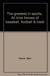 The greatest in sports;: All time heroes of baseball, football & track