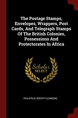 The Postage Stamps, Envelopes, Wrappers, Post Cards, And Telegraph Stamps Of The British Colonies, Possessions And Protectorates In Africa