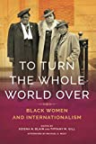 "Tiffany Gill, ""To Turn the Whole World Over: Black Women and Internationalism"" (U Illinois Press, 2019)"