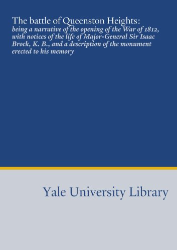 The battle of Queenston Heights:: being a narrative of the opening of the War of 1812, with notices of the life of Major-General Sir Isaac Brock, K. ... of the monument erected to his memory