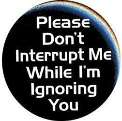 """PLEASE DON'T INTERRUPT ME WHILE I'M IGNORING YOU Pinback Button 1.25"""" Pin / Badge"""