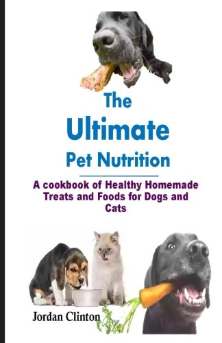 The  Ultimate  Pet Nutrition: A cookbook of Healthy Homemade Treats and Foods for Dogs and ()