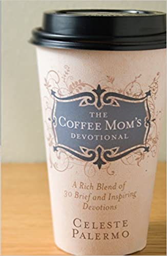 The Coffee Mom's Devotional: A Rich Blend of 30 Brief and Inspiring Devotions