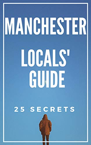 Manchester 25 Secrets - The Locals Travel Guide  For Your Trip to Manchester (England) 2019: Skip the tourist traps and explore like a local